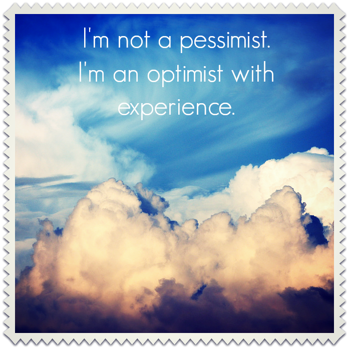 I'm not a pessimist.  I'm an optimist with experience.