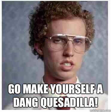 Go make yourself a dang quesadilla! Humor