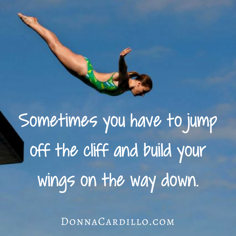 Sometimes You Have To Jump Off The Cliff And Build Your Wings On The