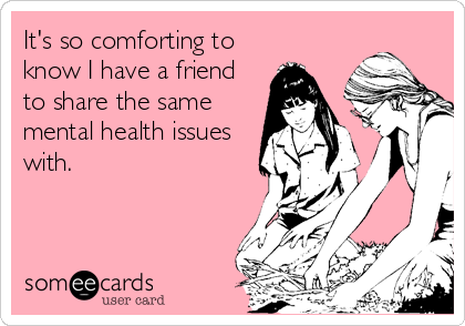 Its so comforting to know I have a friend to share the same – Funny Birthday Cards Friends