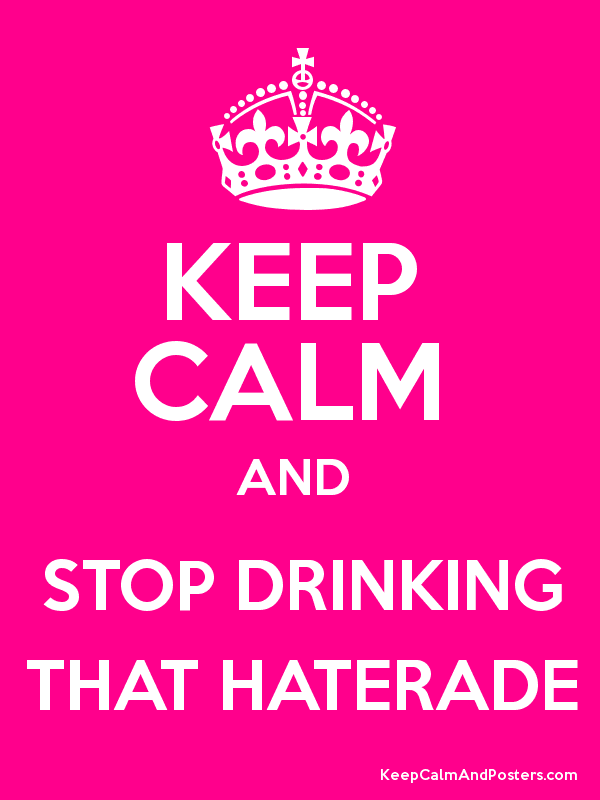 Keep Calm And Stop Drinking That Haterade Poster Haterade Quotes About Haters Poster Generator
