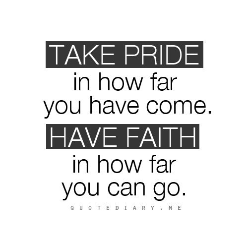 Take pride and have faith in your accomplishments. Just ...