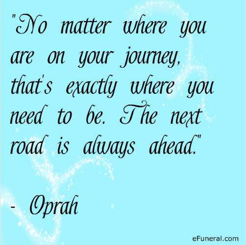 The next road is always ahead.  #oprah #quote #efuneral #journey