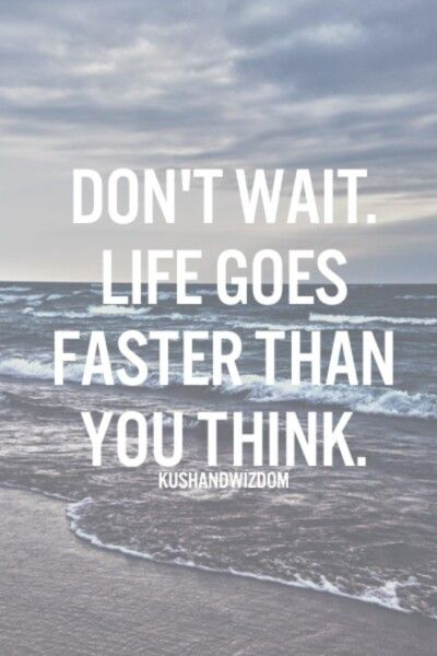 Don T Wait Life Goes Faster Than You Think Quote Quotes