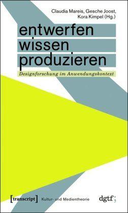 Entwerfen - Wissen - Produzieren: Designforschung im Anwendungskontext: Amazon.de: Claudia Mareis, Gesche Joost, Kora Kimpel: Bücher