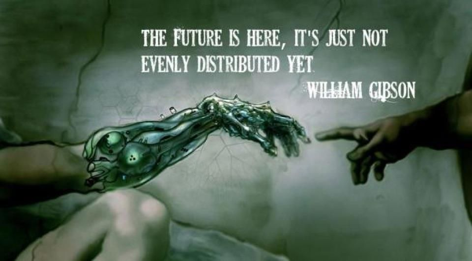 The future is here, it's just not evenly distributed yet ...