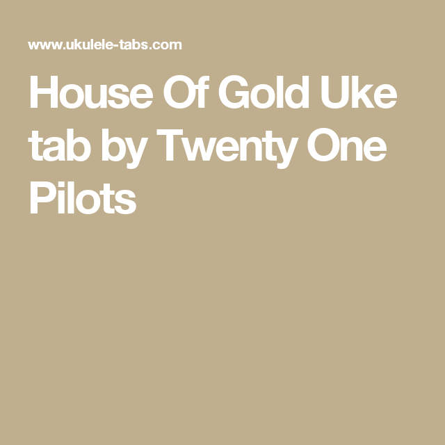House Of Gold Uke Tab By Twenty One Pilots Uke Tabs Pinterest