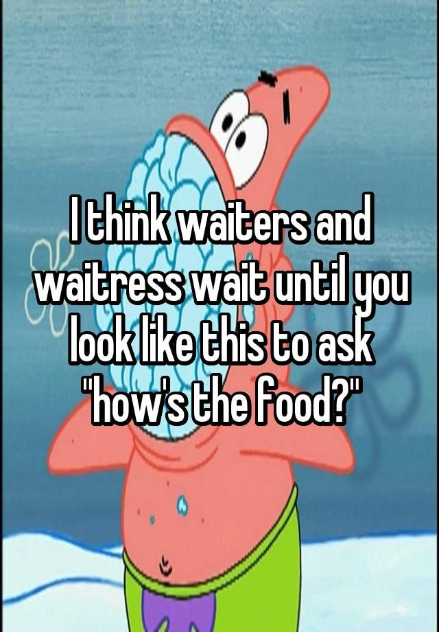 I think waiters and waitress wait until you look like this