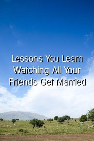 Relationthe123 Lessons You Learn Watching All Your Friends Get Married Relationthe123 Lessons You Learn Watching All Your Friends Get Married