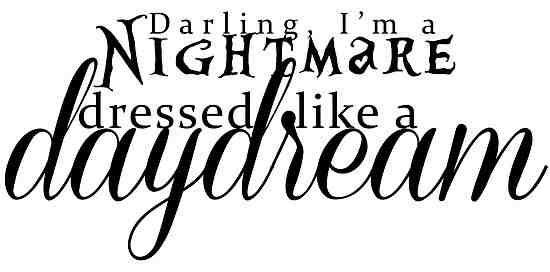 Darling I'm a nightmare dressed like a daydream.