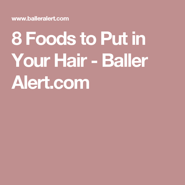 8 Foods to Put in Your Hair - Baller Alert.com