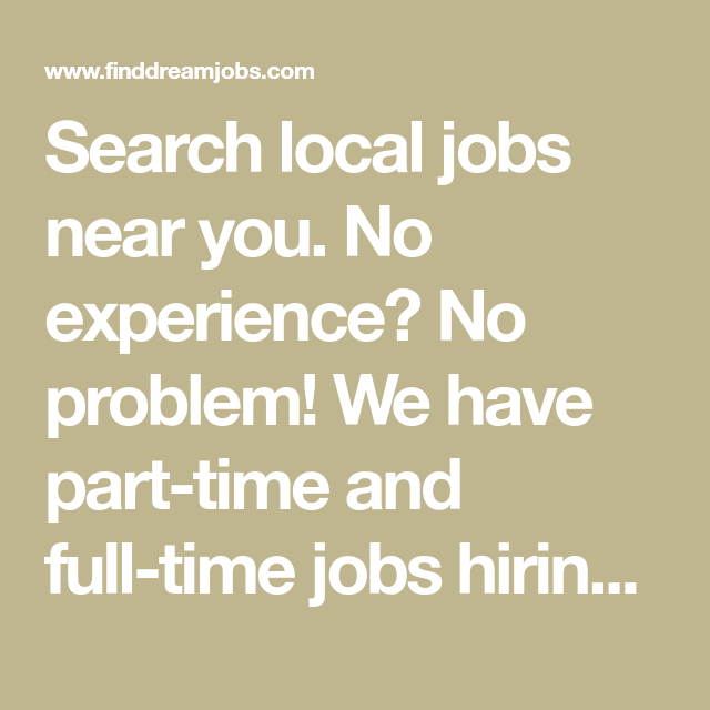 Search Local Jobs Near You No Experience No Problem We Have