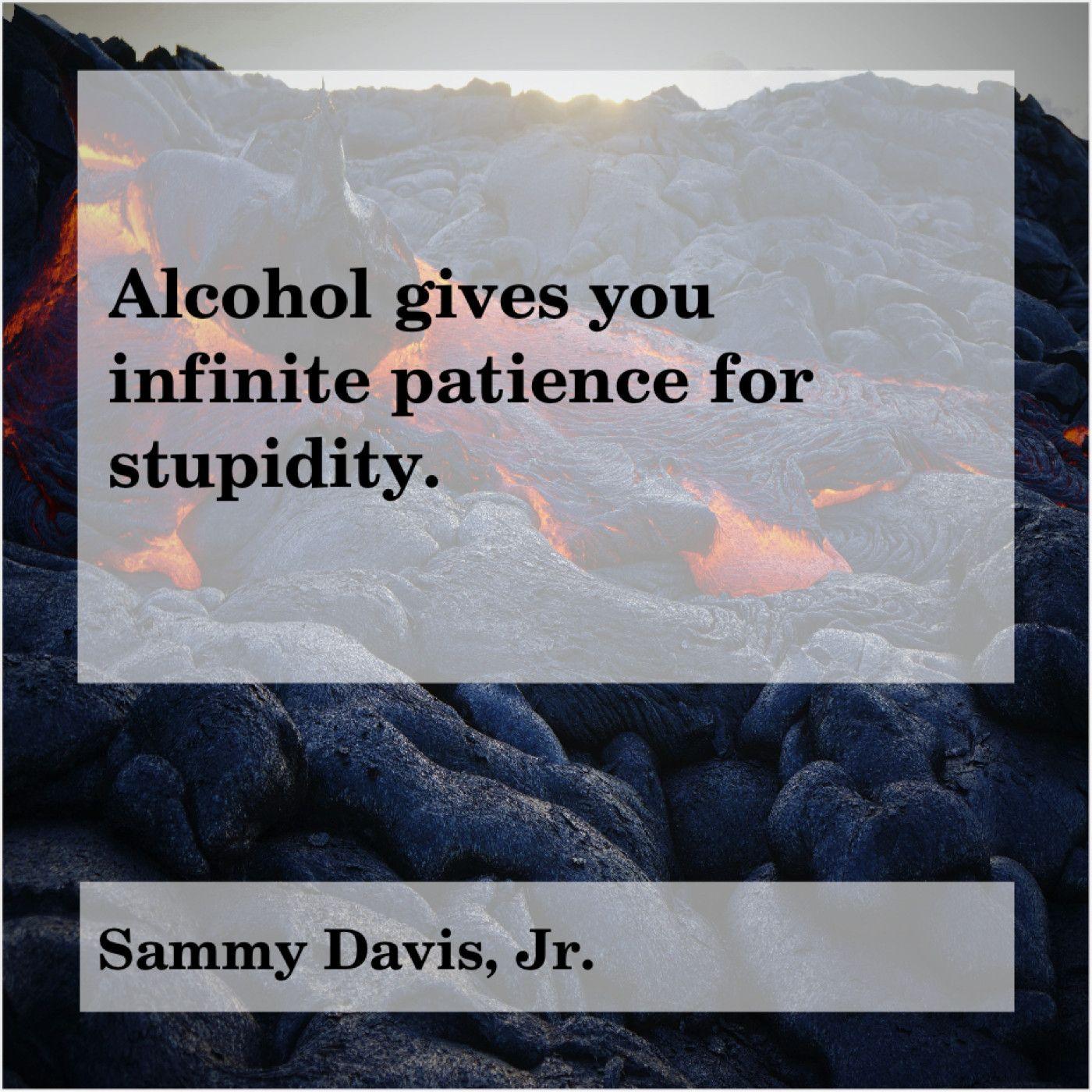 Sammy Davis, Jr. Alcohol gives you infinite patience