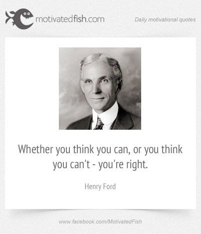 Whether you think you can, or you think you can't - you're right. (Henry Ford)