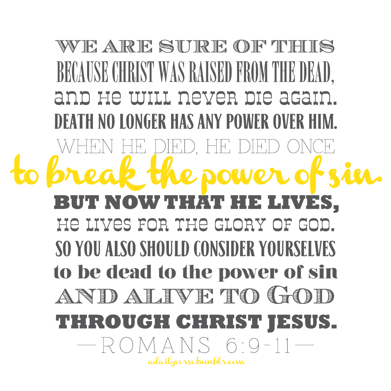 We are sure of this because Christ was raised from the dead, and he will never die again. Death no longer has any power over him. When he died, he died once to break the power of sin. But now that he lives, he lives for the glory of God. So you also should consider yourselves to be dead to the power of sin and alive to God through Christ Jesus.—Romans 6:9-11