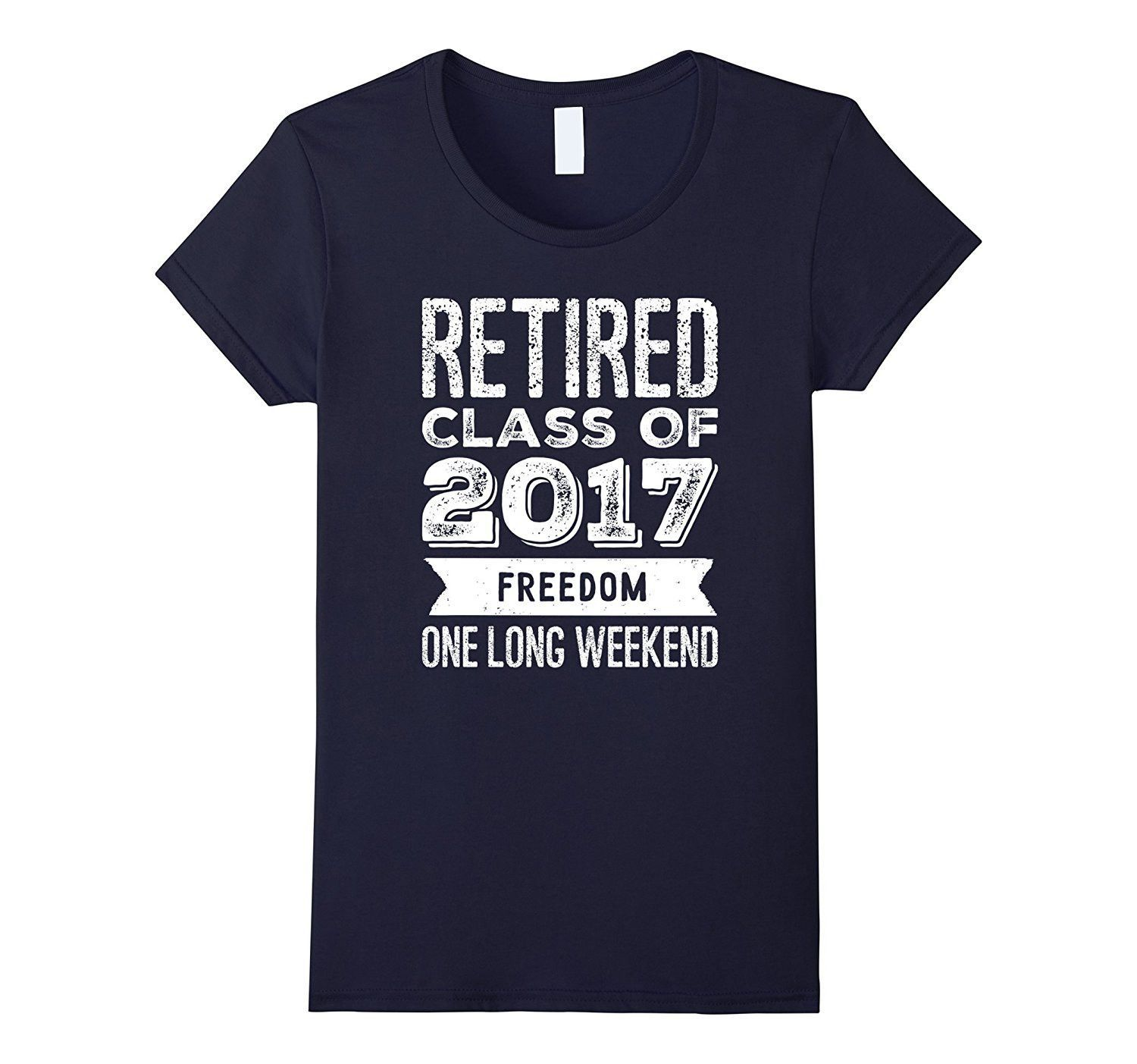 Retired Class of 2017 freedom one long weekend T shirts