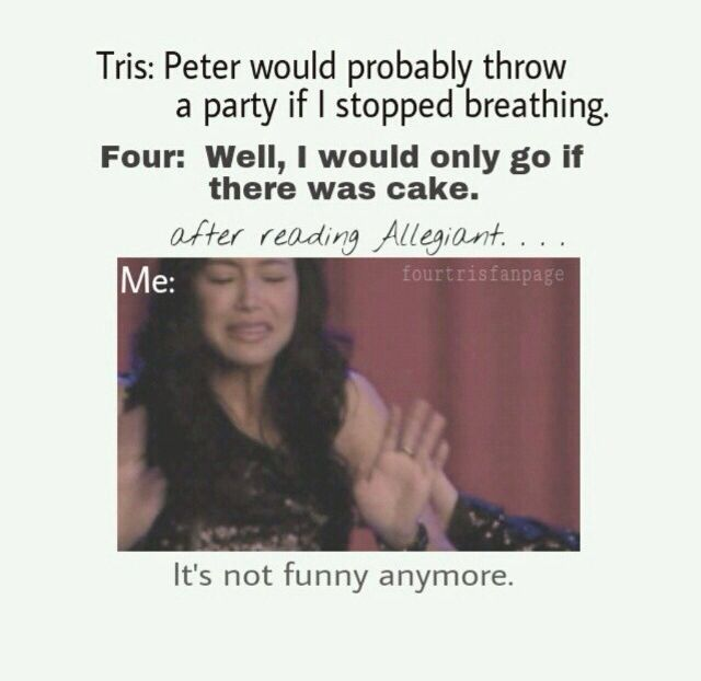 Tris: Peter would probably throw a party if I stopped breathing. Four: Well, I would only go if there was cake. AFTER READING ALLEGIANT... its not funny anymore.