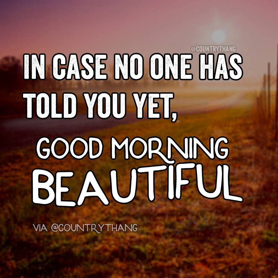 In Case No One Has Told You Yet Good Morning Beautiful Relationshipquotes Countryt Good Morning Quotes Good Morning Beautiful Quotes Morning Quotes For Him