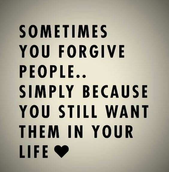 Sometimes you forgive people.. Simply because you still want them in your life