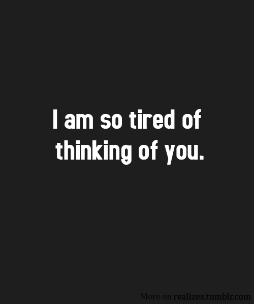 I am so tired of thinking of you.