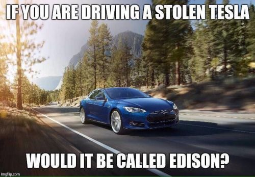 If you are driving a stolen Tesla would it be called Edison? Why