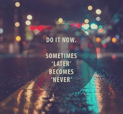 Do it now. Sometimes later becomes never. For this is the only reason I have regrets.