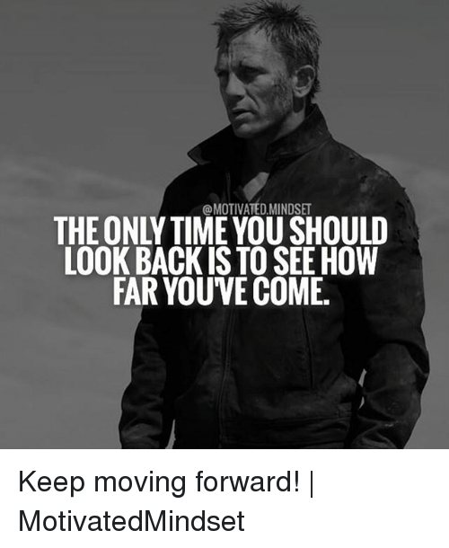Memes Time And Back Motivated Mindse The Only Time You Should Look Back Is To See How Far Youve Come Keep Moving Forward Keep Moving Moving Forward