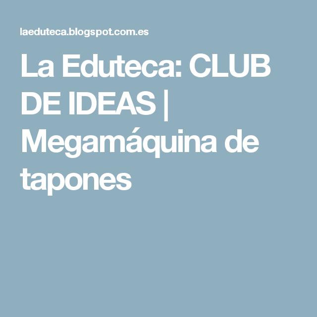La Eduteca: CLUB DE IDEAS | Megamáquina de tapones