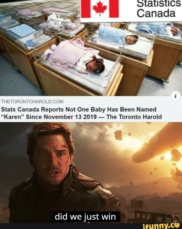 Thi Stats Canada Reports Not One Baby Has Been Named Karen Since November 13 2019 The Toronto Harold Did We Just Win Ifunny In 2020 Really Funny Memes Funny Relatable Memes Really Funny