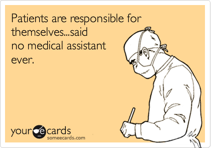 Patients are responsible for themselves...said no medical assistant ...