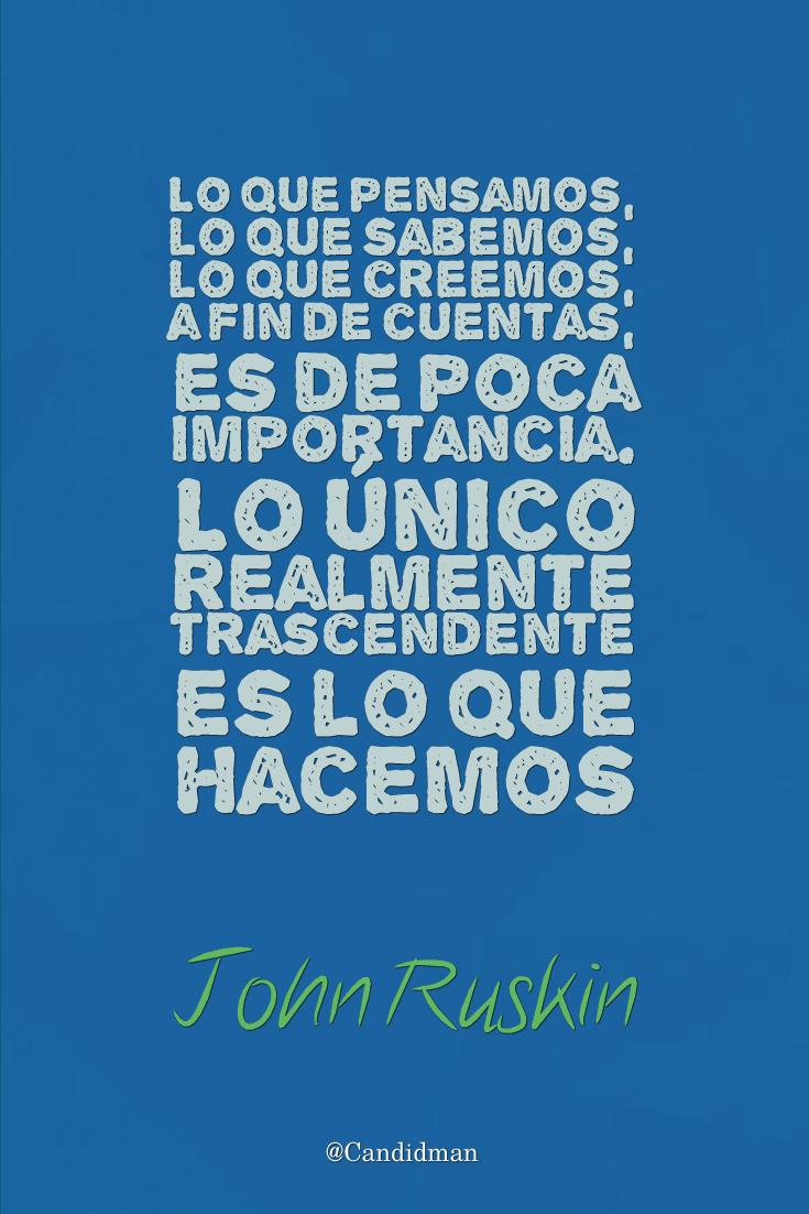 """""""Lo que pensamos, lo que sabemos, lo que creemos, a fin de cuentas, es de poca importancia. Lo único realmente trascendente es lo que hacemos"""". #JohnRuskin #FrasesCelebres @candidman"""