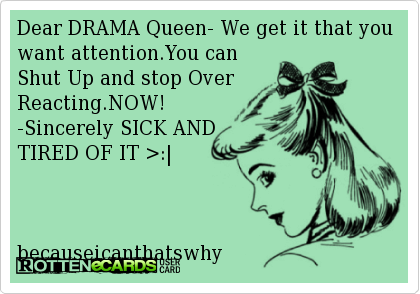Dear DRAMA Queen- We get it that you want attention.You can ...