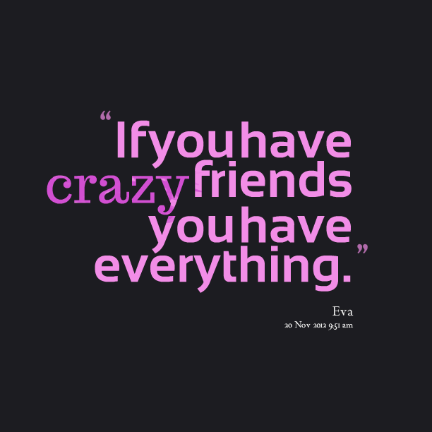 If You Have Crazy Friends You Have Everything Crazy Friends Silly Quotes Fun Quotes Funny