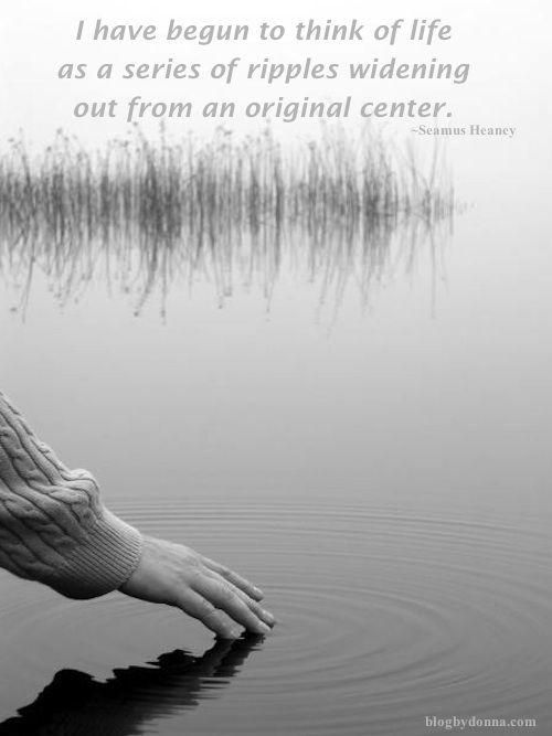 I have begun to think of life as a series of ripples widening out from an original center inspirational quotes and black white photography