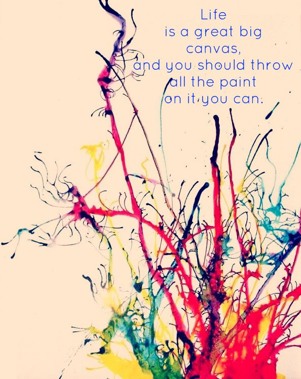 Life is a great big canvas and you should throw all the ...
