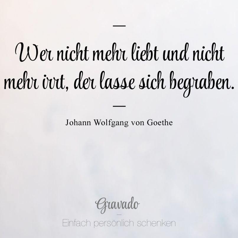 """""""Wer nicht mehr liebt und nicht merr irrt, der lasse sich begraben."""" - Johann Wolfgang von Goethe"""