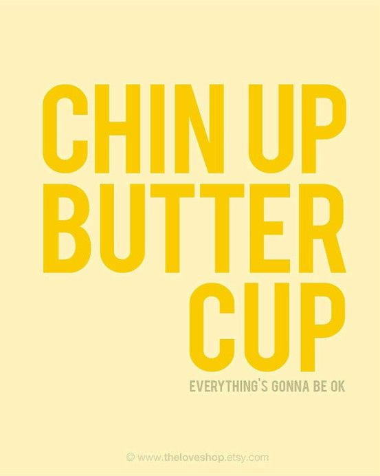 Chin up, butter cup. Everything's going to be ok.