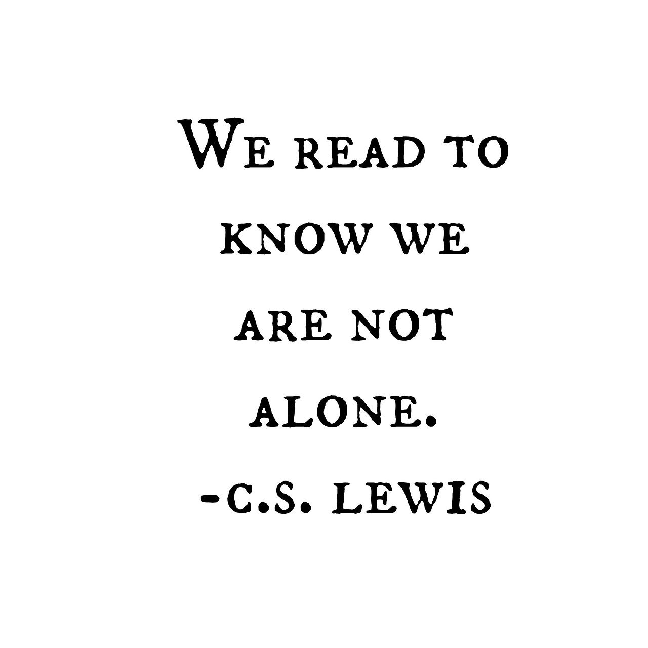 """We read to know we are not alone"" -C.S.Lewis Featured in the film shadowlands"