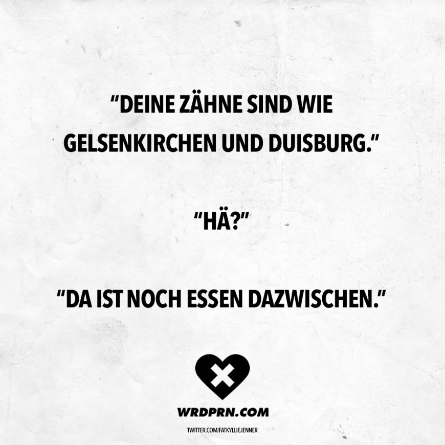 Visual Statements® Deine Zähne sind wie Gelsenkirchen und Duisburg. Hä? Da ist noch Essen dazwischen. Sprüche / Zitate / Quotes / Wordporn / witzig / lustig / Sarkasmus / Freundschaft / Beziehung / Ironie #VisualStatements #Sprüche #Spruch #wordporn #witz #wortwitz