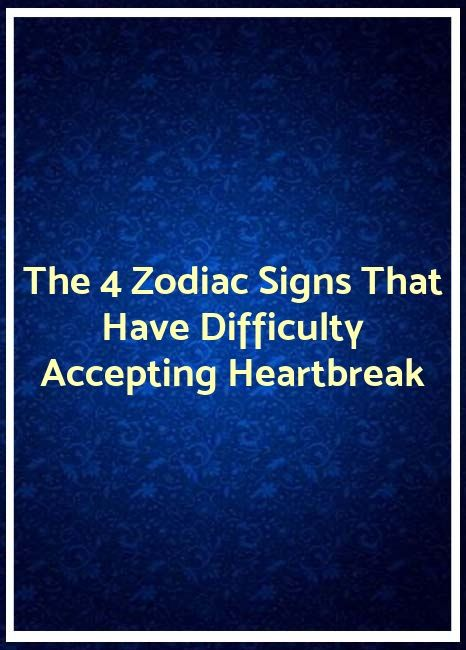 The 4 Zodiac Signs That Have Difficulty Accepting Heartbreak The 4 Zodiac Signs That Have Difficulty Accepting Heartbreak   }