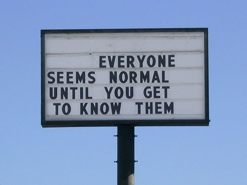 """Everyone seems normal until you get to know them."" #quotes"