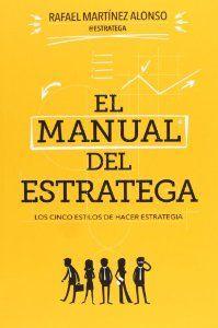 El Manual del estratega : los cinco estilos de hacer estrategia / Rafael Martínez Alonso