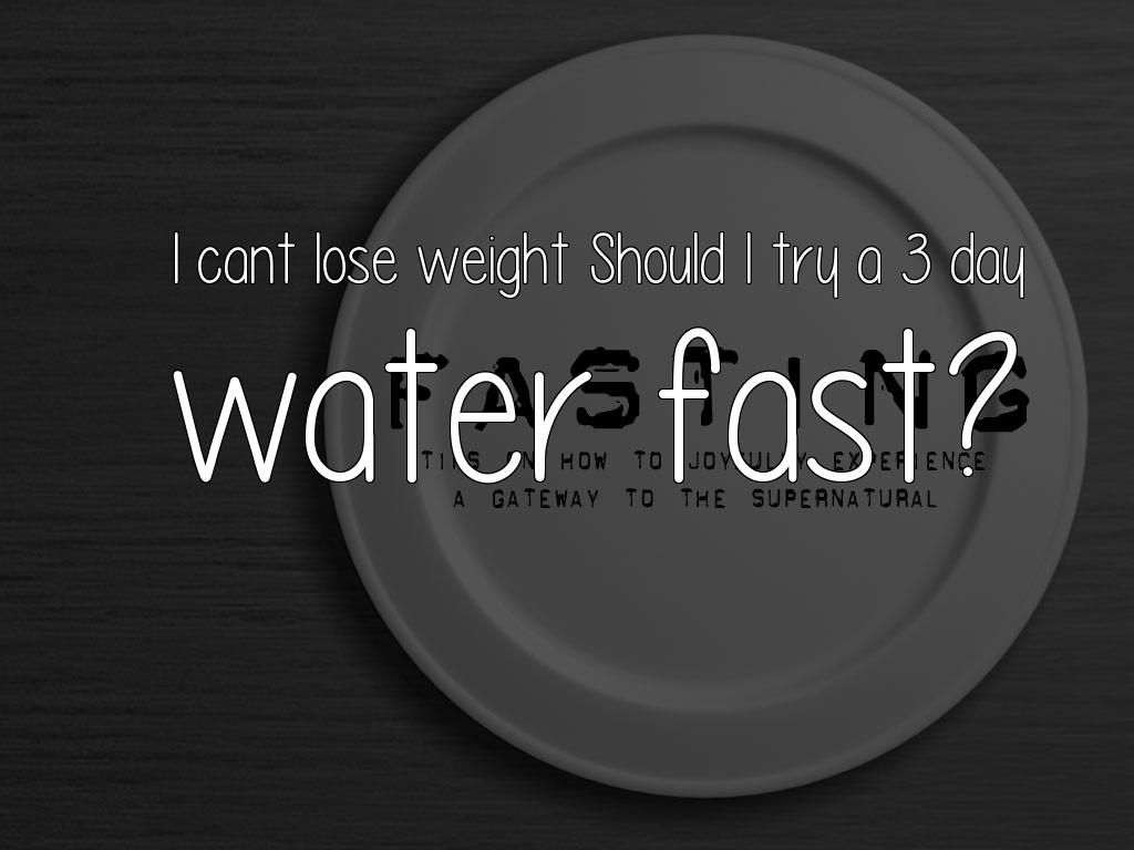 I Cant Lose Weight Should I Try A 3 Day Water Fast You Not Having