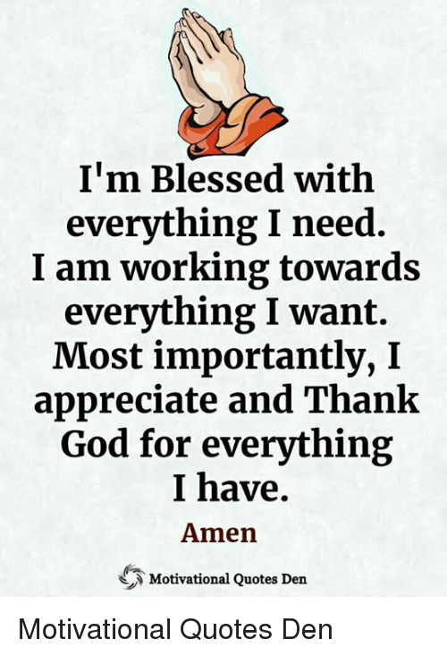 I'm Blessed With Everything I Need I Am Working Towards Everything I Want Most importantlyI Appreciate and Thank God for Everything I Have Amen Motivational Quotes Den Motivational Quotes Den | Blessed Meme on ME.ME