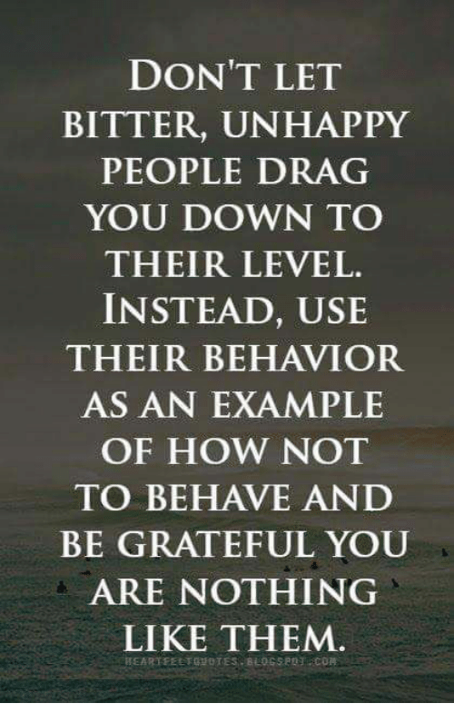 Memes And How Don T Let Bitter Unhappy People Drag You Down To Their Level Instead Use Their Behav People Quotes Quotes To Live By Wisdom Quotes