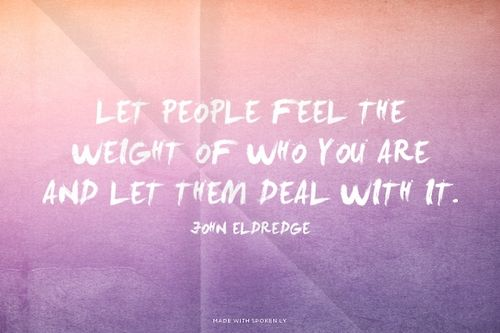 Let people feel the weight of who you are and let them deal with...  #powerful #quotes #inspirational #words