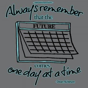 Always remember that the future comes one day at a time. -Dean Acheson