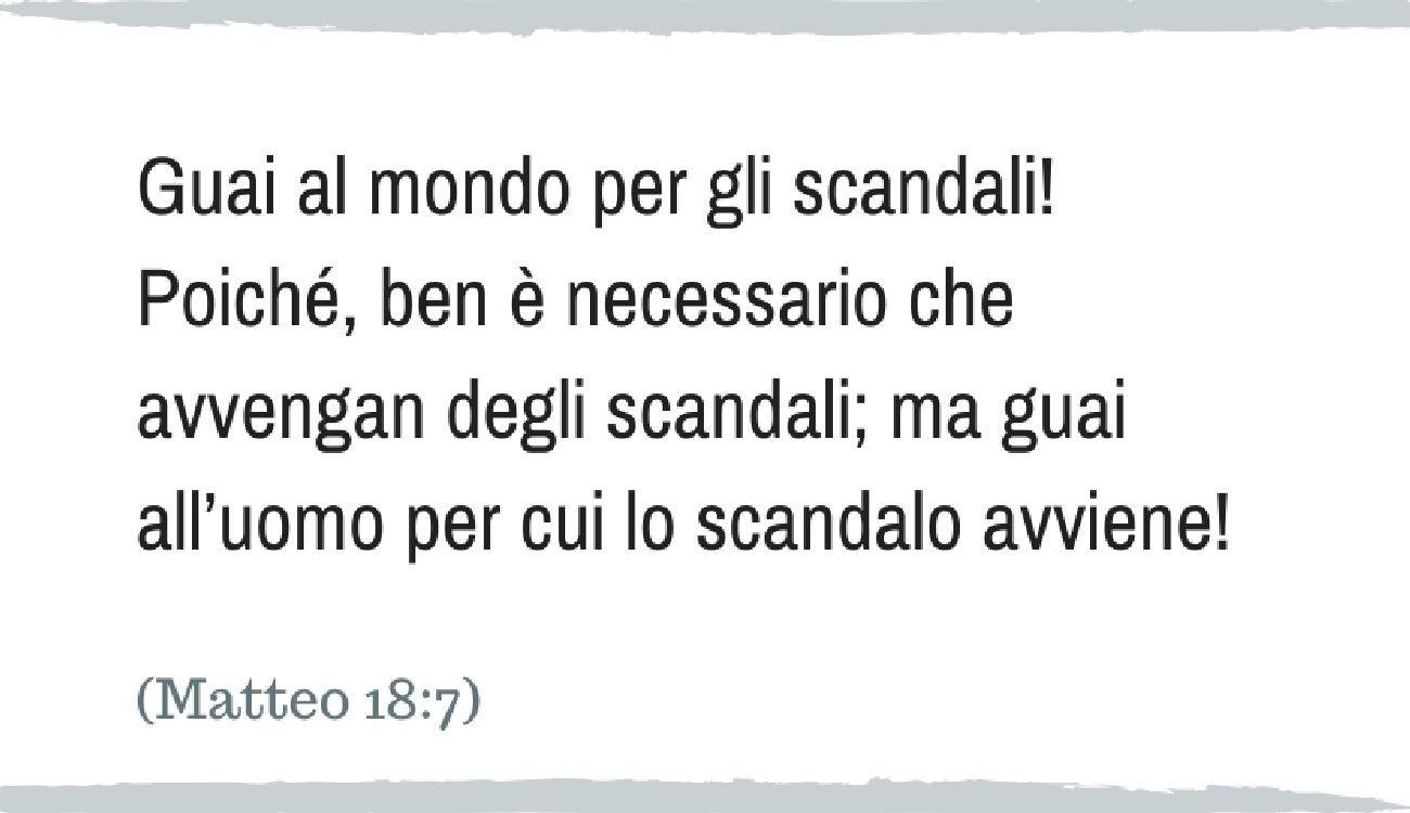 Guai al mondo per gli scandali! Poiché, ben è necessario che avvengan degli scandali; ma guai all'uomo per cui lo scandalo avviene! (Matteo 18:7)