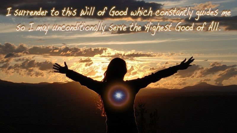 I surrender to this Will of Good which constantly guides me so I may unconditionally serve the Highest Good of All.