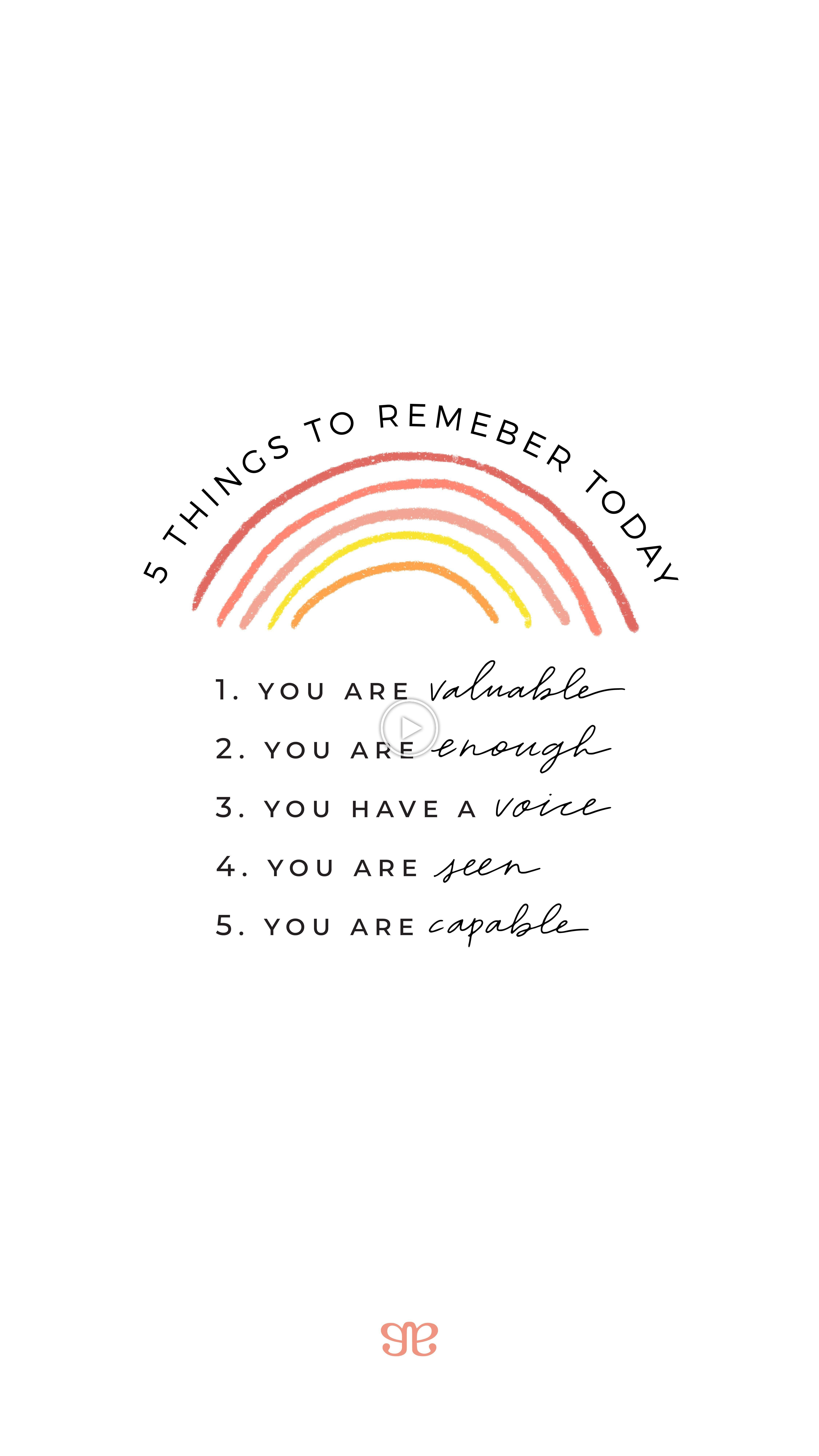 5 Things To Remember Today: 5.You are valuable 5.You are enough 5